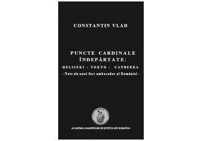 """Lansării volumului ,,Puncte cardinale îndepărtate: Helsinki–Tokyo–Canberra. Note ale unui fost ambasador al României"""" de Constantin Vlad"""