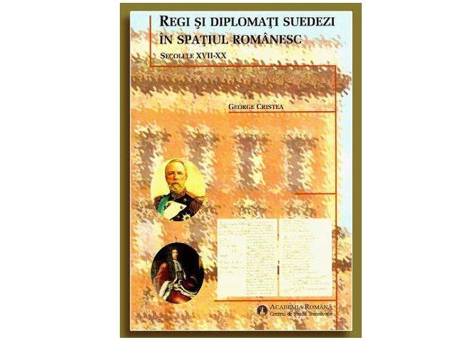 """Lansarea volumului ,,Regi şi diplomaţi suedezi în spaţiul românesc (secolele XVII–XX)"""" de George Cristea"""