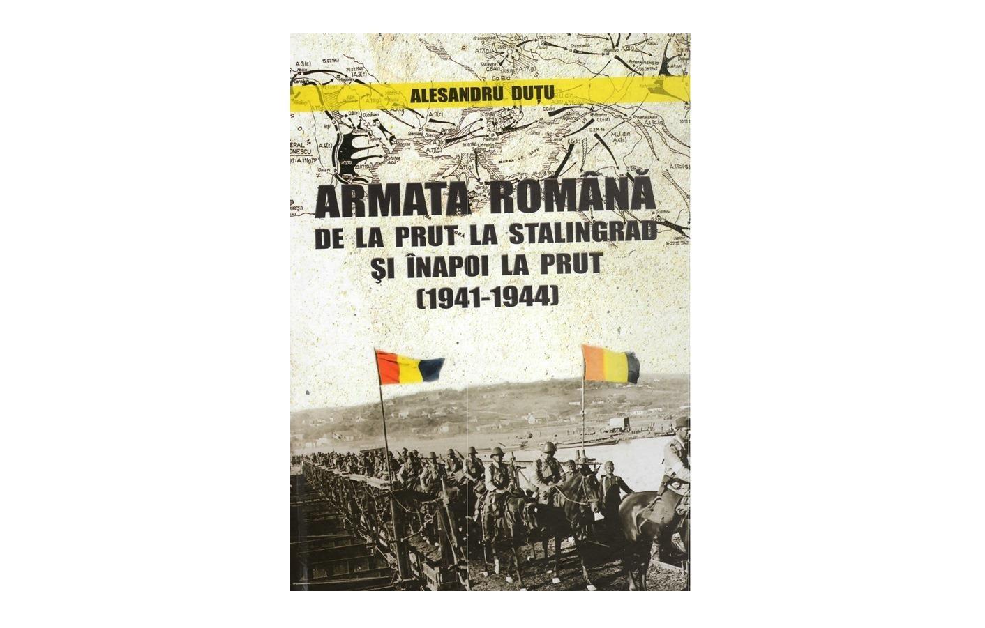 """""""Armata română de la Prut la Stalingrad și înapoi la Prut (1941-1944)"""", de Alesandru Duțu"""