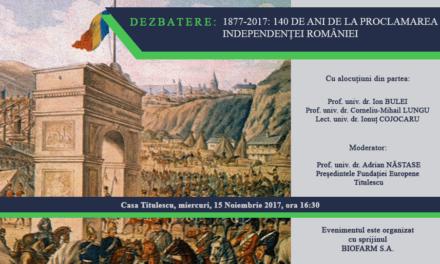 Dezbatere: 1877-2017: 140 de ani de la proclamarea independenței României